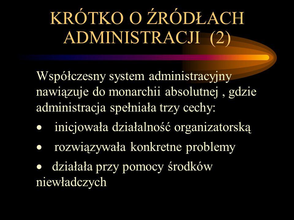 KRÓTKO O ŹRÓDŁACH ADMINISTRACJI (2) Współczesny system administracyjny nawiązuje do monarchii absolutnej, gdzie administracja spełniała trzy cechy:  inicjowała działalność organizatorską  rozwiązywała konkretne problemy  działała przy pomocy środków niewładczych