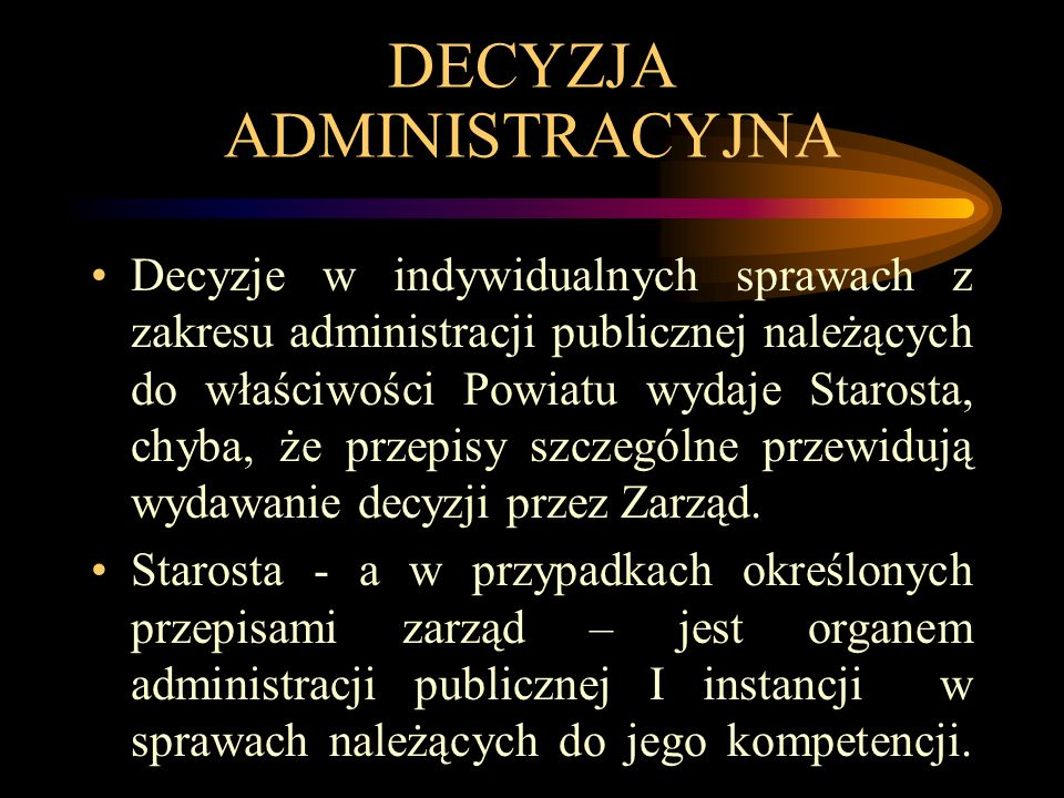 DECYZJA ADMINISTRACYJNA Decyzje w indywidualnych sprawach z zakresu administracji publicznej należących do właściwości Powiatu wydaje Starosta, chyba, że przepisy szczególne przewidują wydawanie decyzji przez Zarząd.