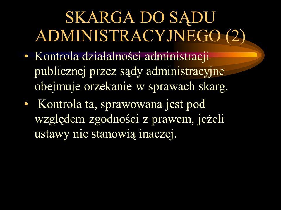 SKARGA DO SĄDU ADMINISTRACYJNEGO (2) Kontrola działalności administracji publicznej przez sądy administracyjne obejmuje orzekanie w sprawach skarg.