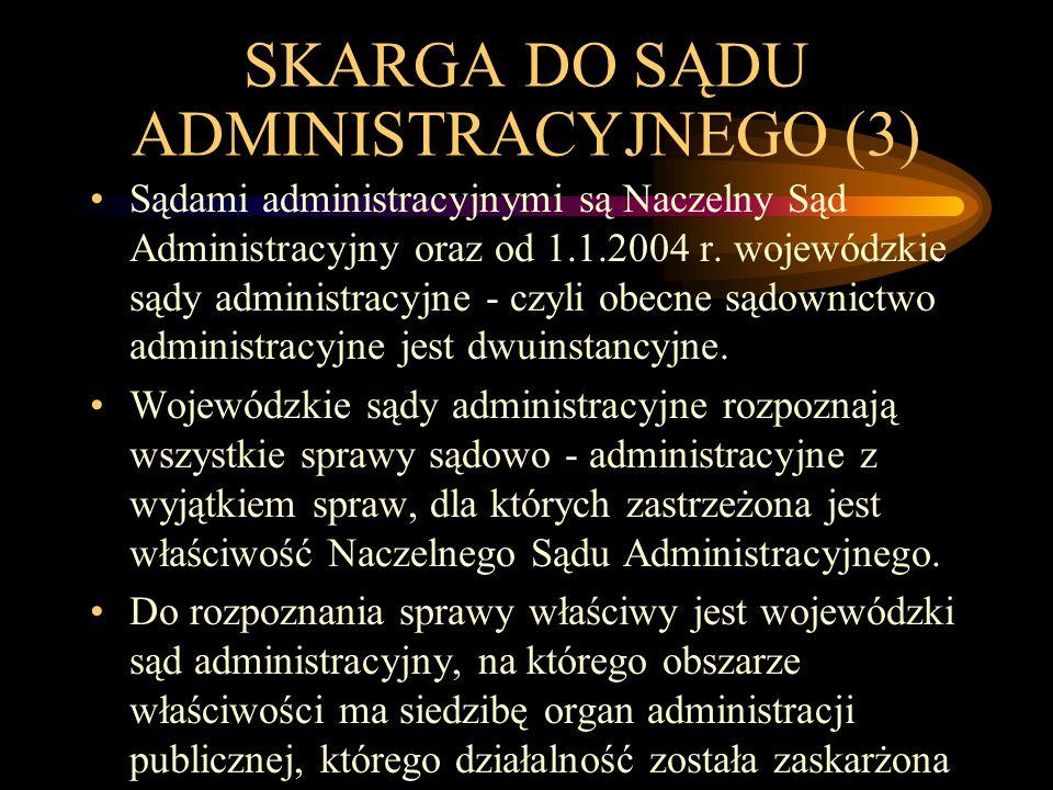 SKARGA DO SĄDU ADMINISTRACYJNEGO (3) Sądami administracyjnymi są Naczelny Sąd Administracyjny oraz od 1.1.2004 r. wojewódzkie sądy administracyjne - c