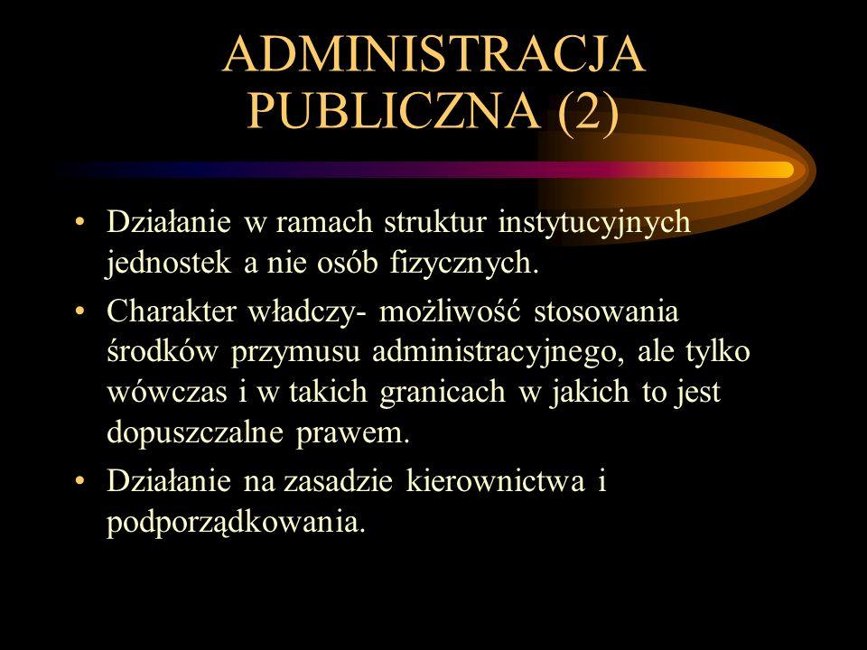 ADMINISTRACJA PUBLICZNA (2) Działanie w ramach struktur instytucyjnych jednostek a nie osób fizycznych. Charakter władczy- możliwość stosowania środkó