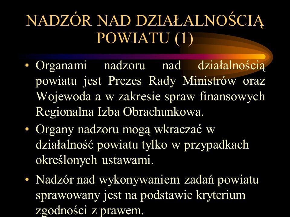 NADZÓR NAD DZIAŁALNOŚCIĄ POWIATU (1) Organami nadzoru nad działalnością powiatu jest Prezes Rady Ministrów oraz Wojewoda a w zakresie spraw finansowyc