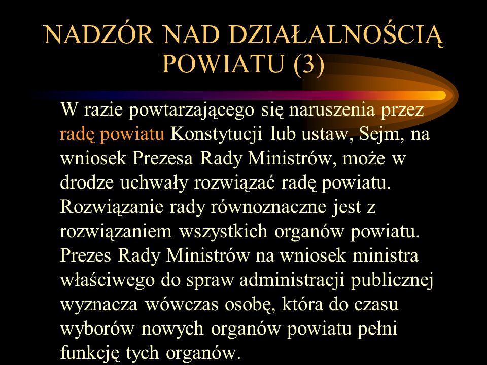 NADZÓR NAD DZIAŁALNOŚCIĄ POWIATU (3) W razie powtarzającego się naruszenia przez radę powiatu Konstytucji lub ustaw, Sejm, na wniosek Prezesa Rady Ministrów, może w drodze uchwały rozwiązać radę powiatu.