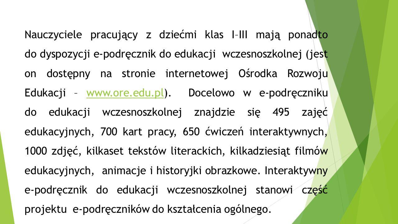 Nauczyciele pracujący z dziećmi klas I–III mają ponadto do dyspozycji e-podręcznik do edukacji wczesnoszkolnej (jest on dostępny na stronie internetowej Ośrodka Rozwoju Edukacji – www.ore.edu.pl).