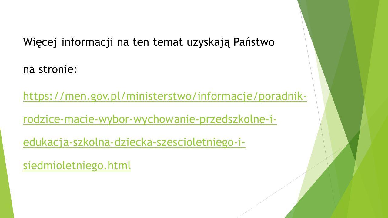 Więcej informacji na ten temat uzyskają Państwo na stronie: https://men.gov.pl/ministerstwo/informacje/poradnik- rodzice-macie-wybor-wychowanie-przedszkolne-i- edukacja-szkolna-dziecka-szescioletniego-i- siedmioletniego.html