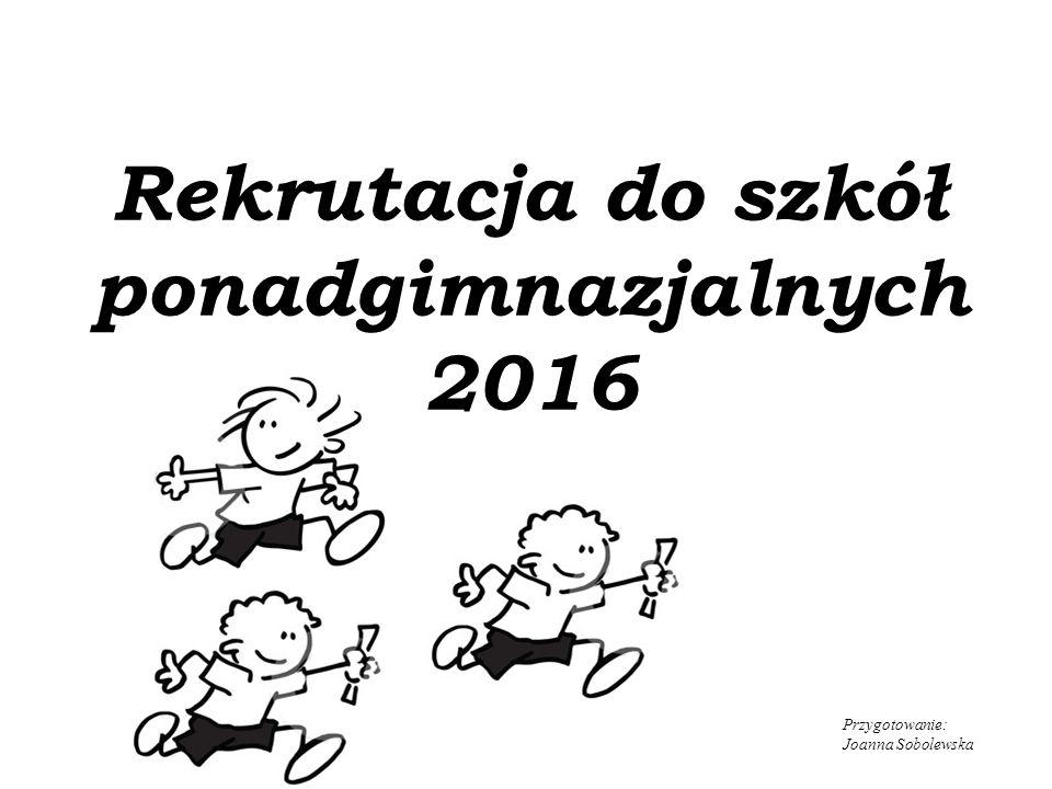 Rekrutacja do szkół ponadgimnazjalnych 2016 Przygotowanie: Joanna Sobolewska