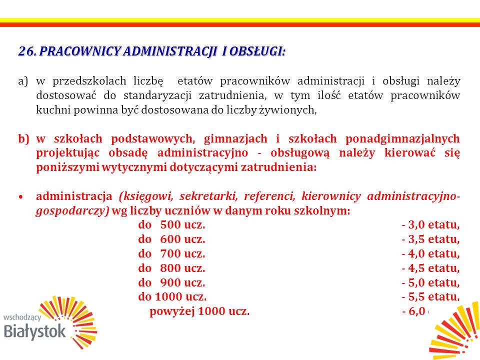26. PRACOWNICY ADMINISTRACJI I OBSŁUGI: a)w przedszkolach liczbę etatów pracowników administracji i obsługi należy dostosować do standaryzacji zatrudn