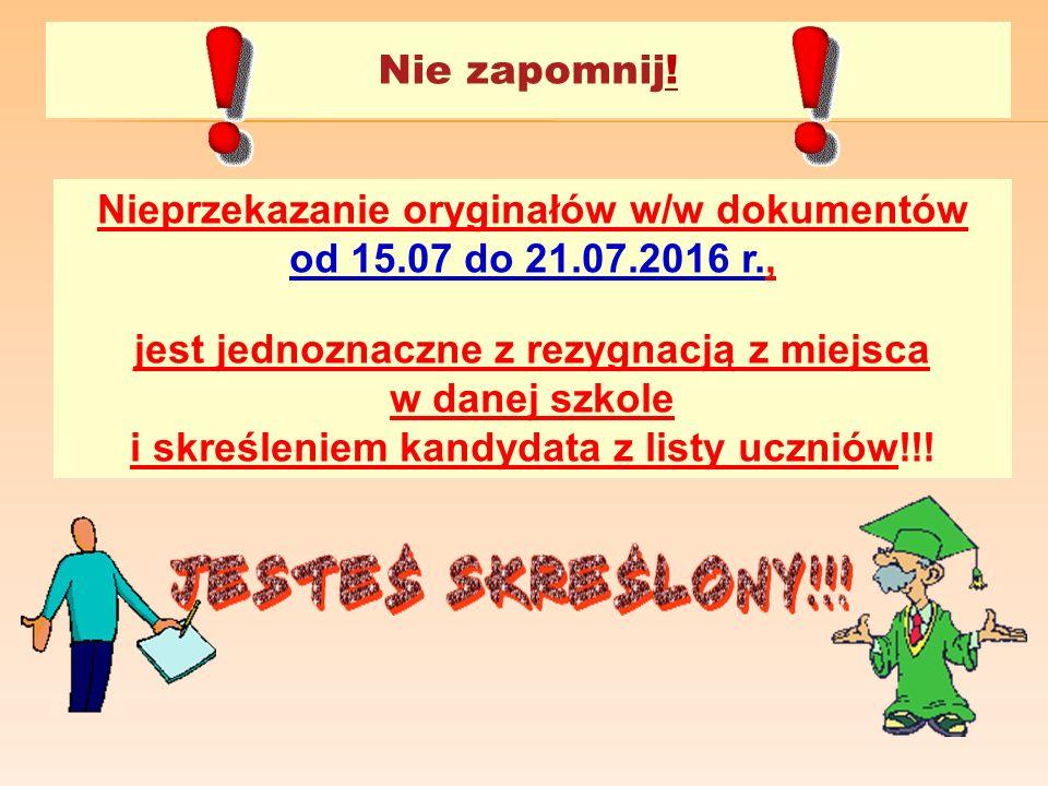 Nie zapomnij! Nieprzekazanie oryginałów w/w dokumentów od 15.07 do 21.07.2016 r., jest jednoznaczne z rezygnacją z miejsca w danej szkole i skreślenie