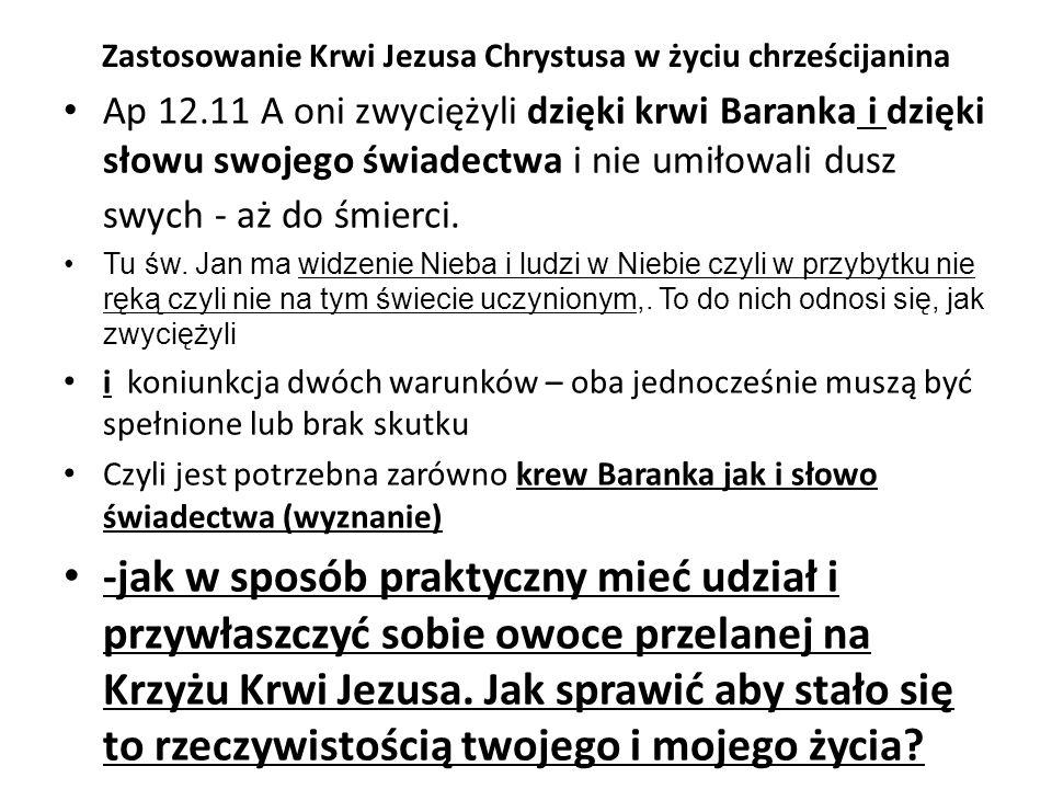 Zastosowanie Krwi Jezusa Chrystusa w życiu chrześcijanina Ap 12.11 A oni zwyciężyli dzięki krwi Baranka i dzięki słowu swojego świadectwa i nie umiłowali dusz swych - aż do śmierci.