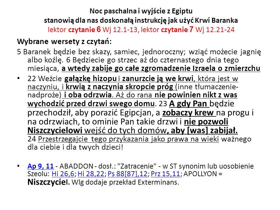 Noc paschalna i wyjście z Egiptu stanowią dla nas doskonałą instrukcję jak użyć Krwi Baranka lektor czytanie 6 Wj 12.1-13, lektor czytanie 7 Wj 12.21-24 Wybrane wersety z czytań: 5 Baranek będzie bez skazy, samiec, jednoroczny; wziąć możecie jagnię albo koźlę.