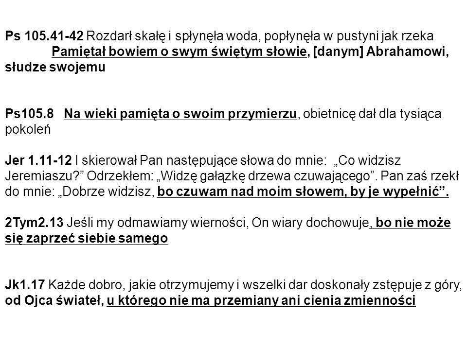 """Ps 105.41-42 Rozdarł skałę i spłynęła woda, popłynęła w pustyni jak rzeka Pamiętał bowiem o swym świętym słowie, [danym] Abrahamowi, słudze swojemu Ps105.8 Na wieki pamięta o swoim przymierzu, obietnicę dał dla tysiąca pokoleń Jer 1.11-12 I skierował Pan następujące słowa do mnie: """"Co widzisz Jeremiaszu Odrzekłem: """"Widzę gałązkę drzewa czuwającego ."""