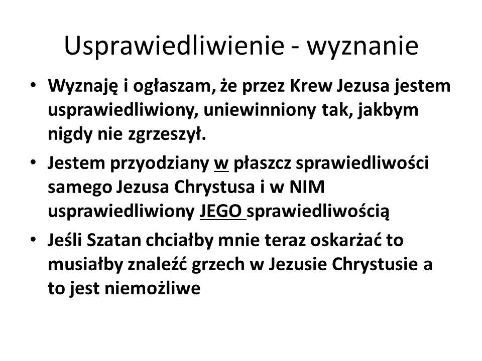 Usprawiedliwienie - wyznanie Wyznaję i ogłaszam, że przez Krew Jezusa jestem usprawiedliwiony, uniewinniony tak, jakbym nigdy nie zgrzeszył.
