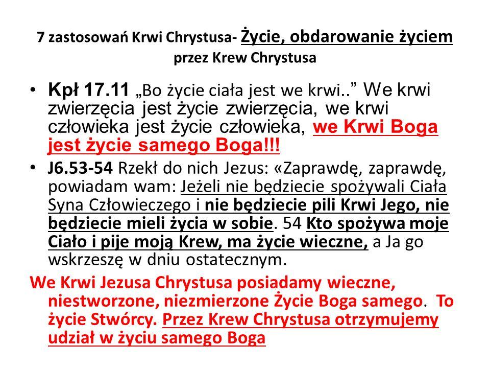 """7 zastosowań Krwi Chrystusa- Życie, obdarowanie życiem przez Krew Chrystusa Kpł 17.11 """" Bo życie ciała jest we krwi.. We krwi zwierzęcia jest życie zwierzęcia, we krwi człowieka jest życie człowieka, we Krwi Boga jest życie samego Boga!!."""