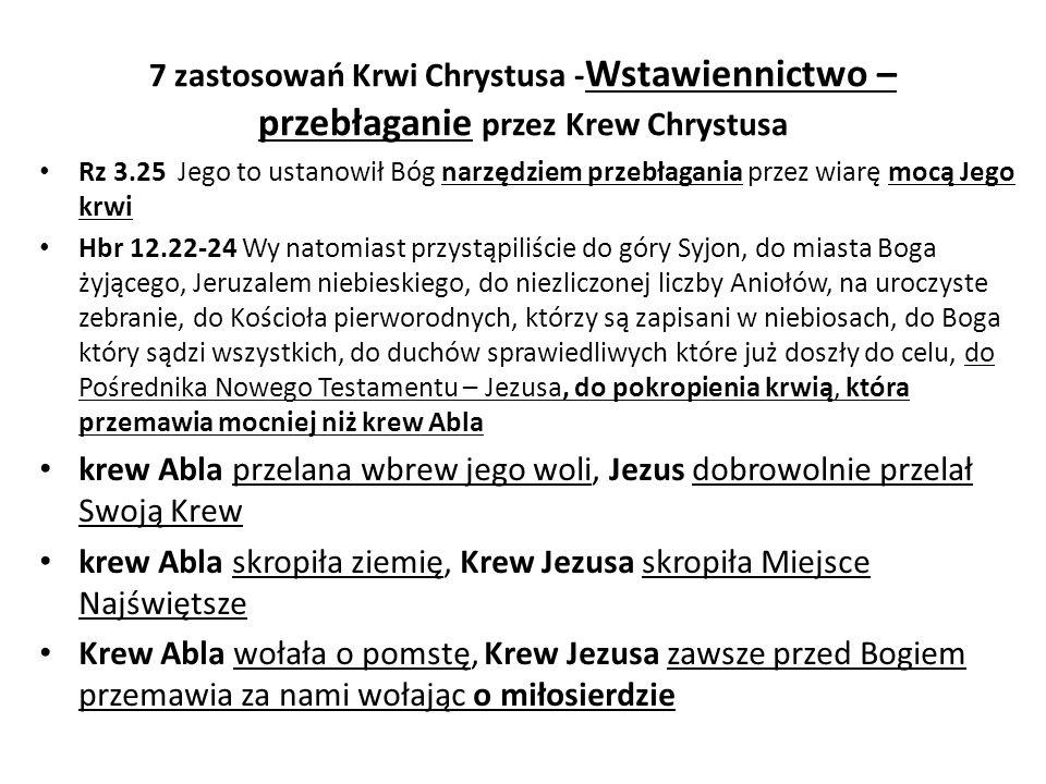 7 zastosowań Krwi Chrystusa - Wstawiennictwo – przebłaganie przez Krew Chrystusa Rz 3.25 Jego to ustanowił Bóg narzędziem przebłagania przez wiarę mocą Jego krwi Hbr 12.22-24 Wy natomiast przystąpiliście do góry Syjon, do miasta Boga żyjącego, Jeruzalem niebieskiego, do niezliczonej liczby Aniołów, na uroczyste zebranie, do Kościoła pierworodnych, którzy są zapisani w niebiosach, do Boga który sądzi wszystkich, do duchów sprawiedliwych które już doszły do celu, do Pośrednika Nowego Testamentu – Jezusa, do pokropienia krwią, która przemawia mocniej niż krew Abla krew Abla przelana wbrew jego woli, Jezus dobrowolnie przelał Swoją Krew krew Abla skropiła ziemię, Krew Jezusa skropiła Miejsce Najświętsze Krew Abla wołała o pomstę, Krew Jezusa zawsze przed Bogiem przemawia za nami wołając o miłosierdzie