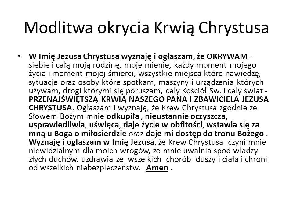 Modlitwa okrycia Krwią Chrystusa W Imię Jezusa Chrystusa wyznaję i ogłaszam, że OKRYWAM - siebie i całą moją rodzinę, moje mienie, każdy moment mojego życia i moment mojej śmierci, wszystkie miejsca które nawiedzę, sytuacje oraz osoby które spotkam, maszyny i urządzenia których używam, drogi którymi się poruszam, cały Kościół Św.