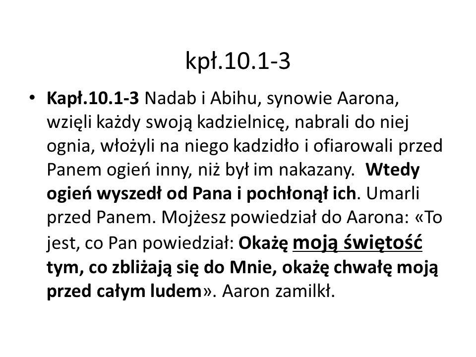 kpł.10.1-3 Kapł.10.1-3 Nadab i Abihu, synowie Aarona, wzięli każdy swoją kadzielnicę, nabrali do niej ognia, włożyli na niego kadzidło i ofiarowali przed Panem ogień inny, niż był im nakazany.