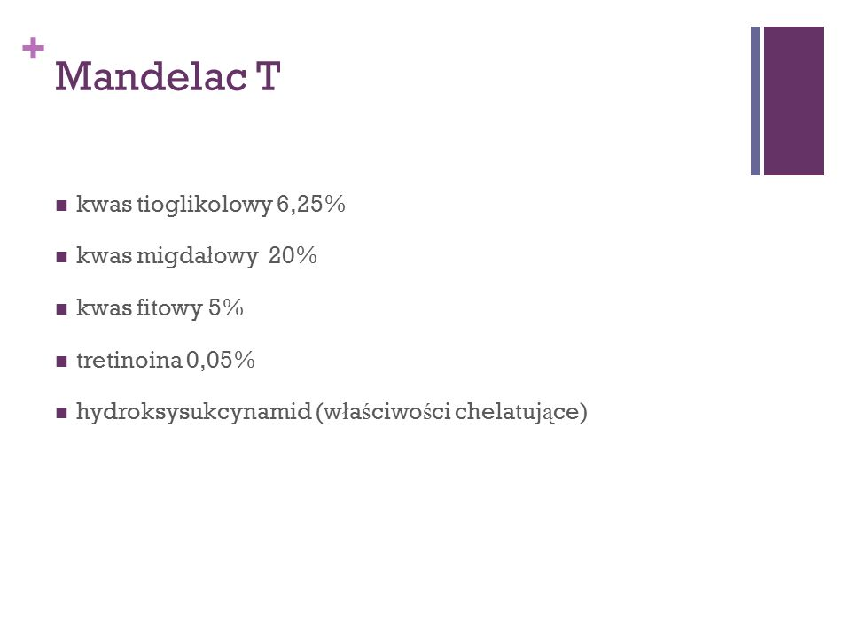 + Mandelac T kwas tioglikolowy 6,25% kwas migda ł owy 20% kwas fitowy 5% tretinoina 0,05% hydroksysukcynamid (w ł a ś ciwo ś ci chelatuj ą ce)
