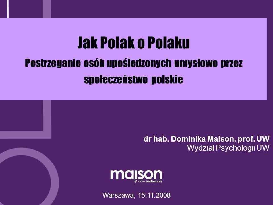 Jak Polak o Polaku Postrzeganie osób upośledzonych umysłowo przez społeczeństwo polskie Warszawa, 15.11.2008 dr hab.