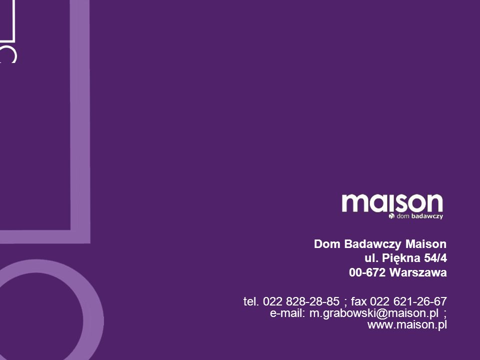 Dom Badawczy Maison ul. Piękna 54/4 00-672 Warszawa tel. 022 828-28-85 ; fax 022 621-26-67 e-mail: m.grabowski@maison.pl ; www.maison.pl