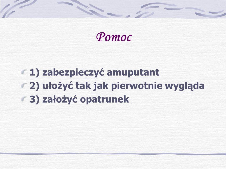 Pomoc 1) zabezpieczyć amuputant 2) ułożyć tak jak pierwotnie wygląda 3) założyć opatrunek