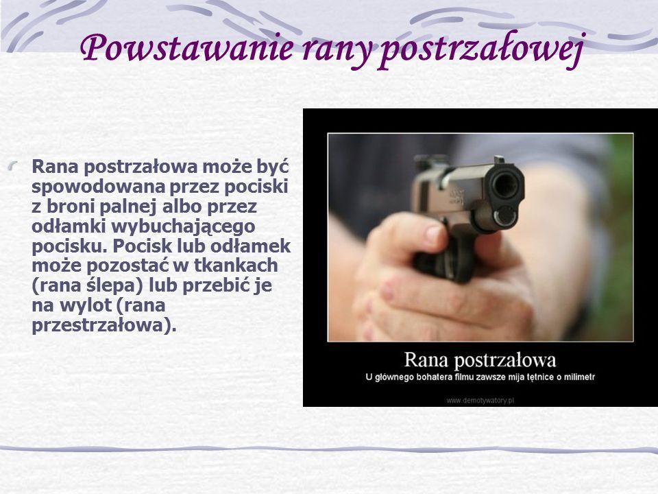 Powstawanie rany postrzałowej Rana postrzałowa może być spowodowana przez pociski z broni palnej albo przez odłamki wybuchającego pocisku.