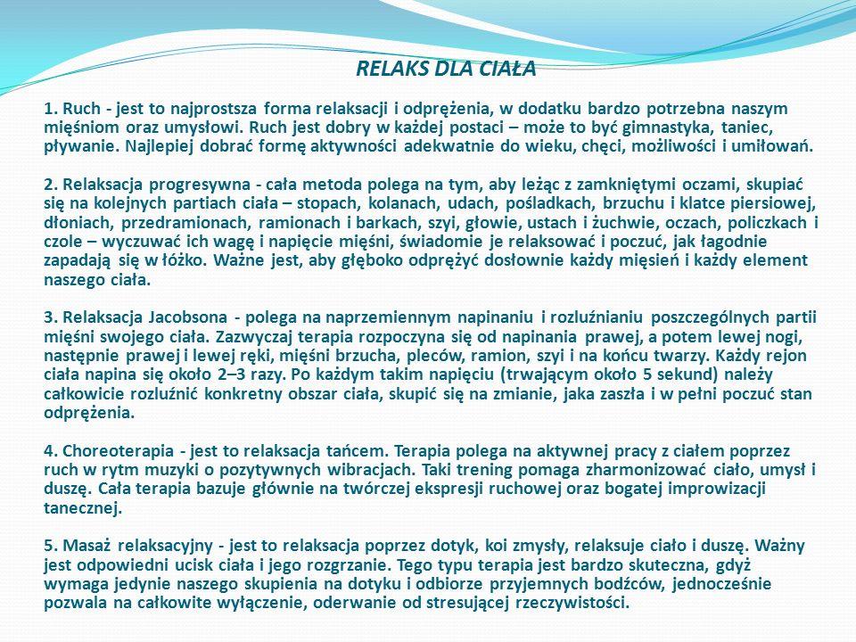 RELAKS DLA CIAŁA 1. Ruch - jest to najprostsza forma relaksacji i odprężenia, w dodatku bardzo potrzebna naszym mięśniom oraz umysłowi. Ruch jest dobr