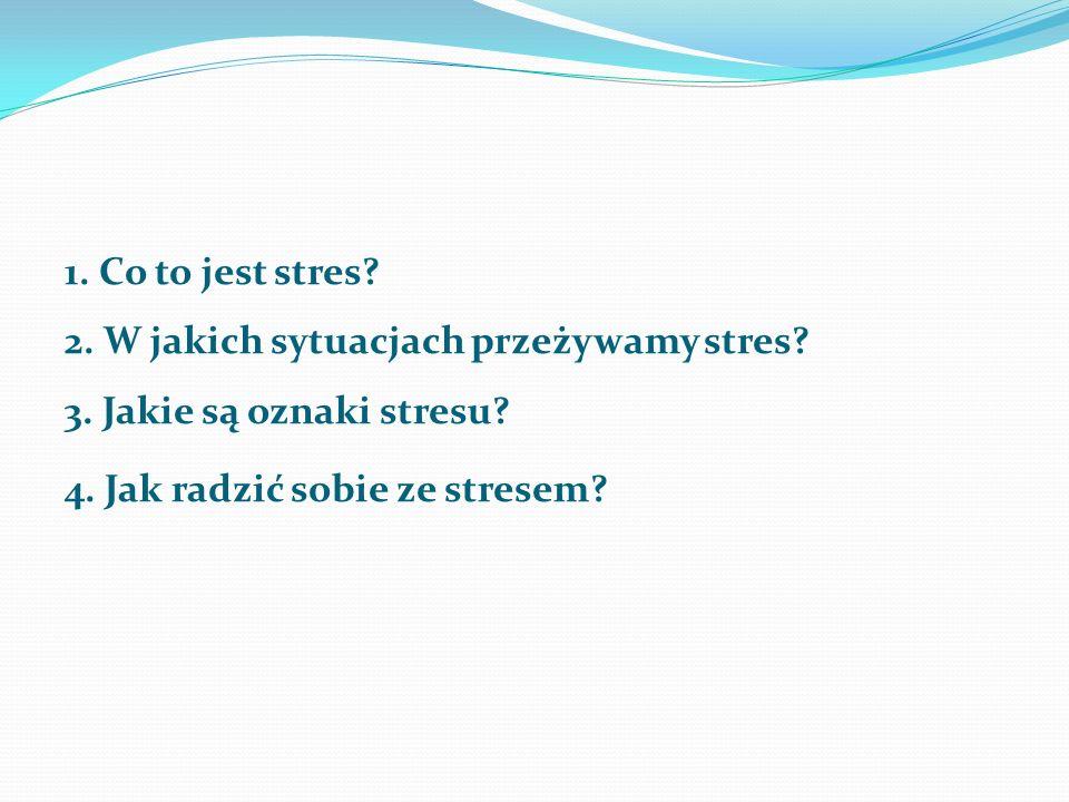 1. Co to jest stres? 2. W jakich sytuacjach przeżywamy stres? 3. Jakie są oznaki stresu? 4. Jak radzić sobie ze stresem?