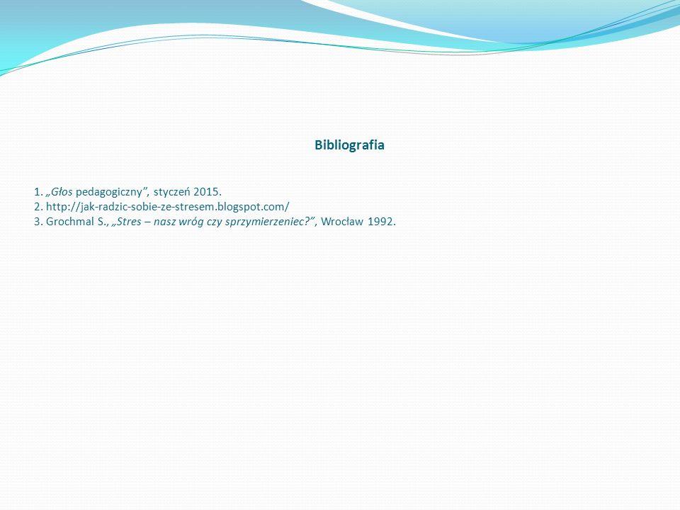 """Bibliografia 1. """"Głos pedagogiczny"""", styczeń 2015. 2. http://jak-radzic-sobie-ze-stresem.blogspot.com/ 3. Grochmal S., """"Stres – nasz wróg czy sprzymie"""