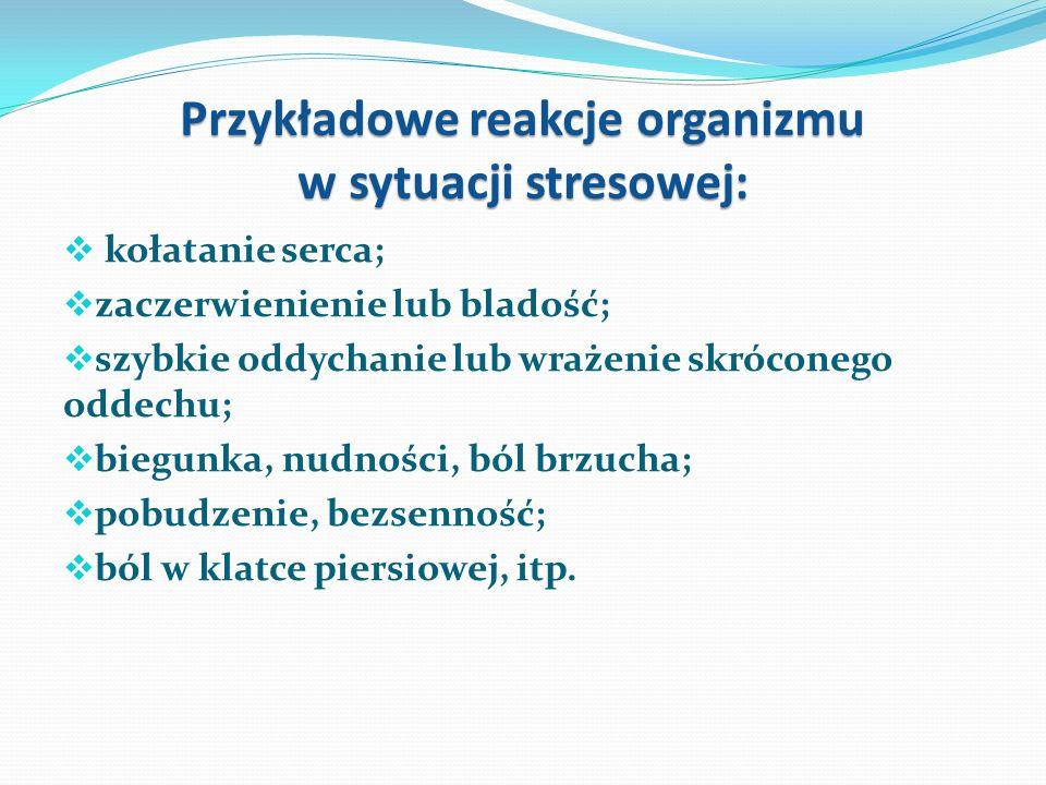 Przykładowe reakcje organizmu w sytuacji stresowej:  kołatanie serca;  zaczerwienienie lub bladość;  szybkie oddychanie lub wrażenie skróconego oddechu;  biegunka, nudności, ból brzucha;  pobudzenie, bezsenność;  ból w klatce piersiowej, itp.