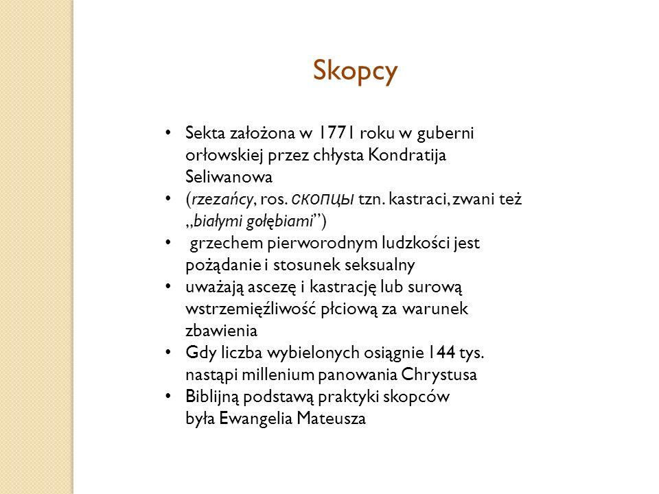 Skopcy Sekta założona w 1771 roku w guberni orłowskiej przez chłysta Kondratija Seliwanowa (rzezańcy, ros.