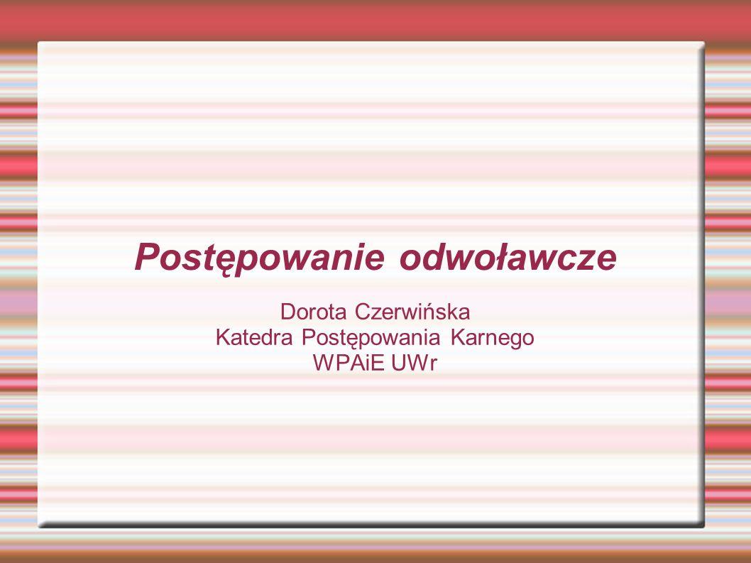 Postępowanie odwoławcze Dorota Czerwińska Katedra Postępowania Karnego WPAiE UWr