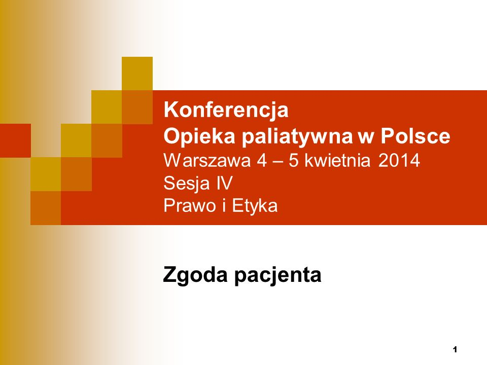 1 Konferencja Opieka paliatywna w Polsce Warszawa 4 – 5 kwietnia 2014 Sesja IV Prawo i Etyka Zgoda pacjenta