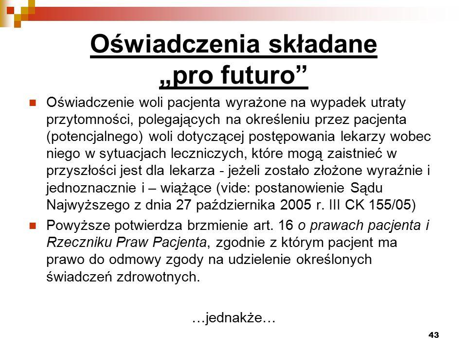 """Oświadczenia składane """"pro futuro Oświadczenie woli pacjenta wyrażone na wypadek utraty przytomności, polegających na określeniu przez pacjenta (potencjalnego) woli dotyczącej postępowania lekarzy wobec niego w sytuacjach leczniczych, które mogą zaistnieć w przyszłości jest dla lekarza - jeżeli zostało złożone wyraźnie i jednoznacznie i – wiążące (vide: postanowienie Sądu Najwyższego z dnia 27 października 2005 r."""