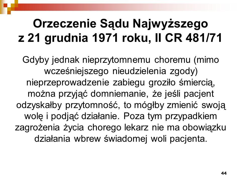 Orzeczenie Sądu Najwyższego z 21 grudnia 1971 roku, II CR 481/71 Gdyby jednak nieprzytomnemu choremu (mimo wcześniejszego nieudzielenia zgody) nieprzeprowadzenie zabiegu groziło śmiercią, można przyjąć domniemanie, że jeśli pacjent odzyskałby przytomność, to mógłby zmienić swoją wolę i podjąć działanie.