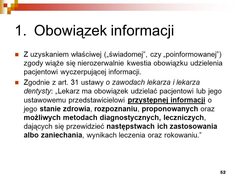 """1.Obowiązek informacji Z uzyskaniem właściwej (""""świadomej , czy """"poinformowanej ) zgody wiąże się nierozerwalnie kwestia obowiązku udzielenia pacjentowi wyczerpującej informacji."""