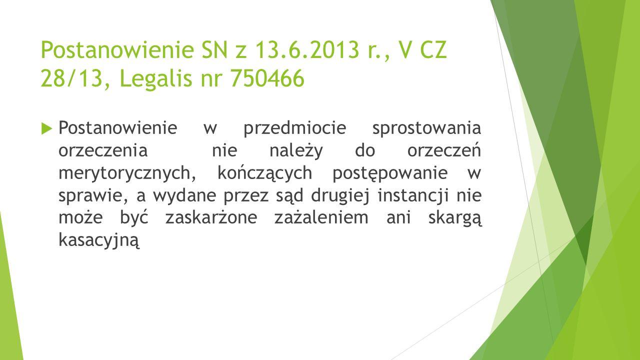 Postanowienie SN z 13.6.2013 r., V CZ 28/13, Legalis nr 750466  Postanowienie w przedmiocie sprostowania orzeczenia nie należy do orzeczeń merytorycznych, kończących postępowanie w sprawie, a wydane przez sąd drugiej instancji nie może być zaskarżone zażaleniem ani skargą kasacyjną