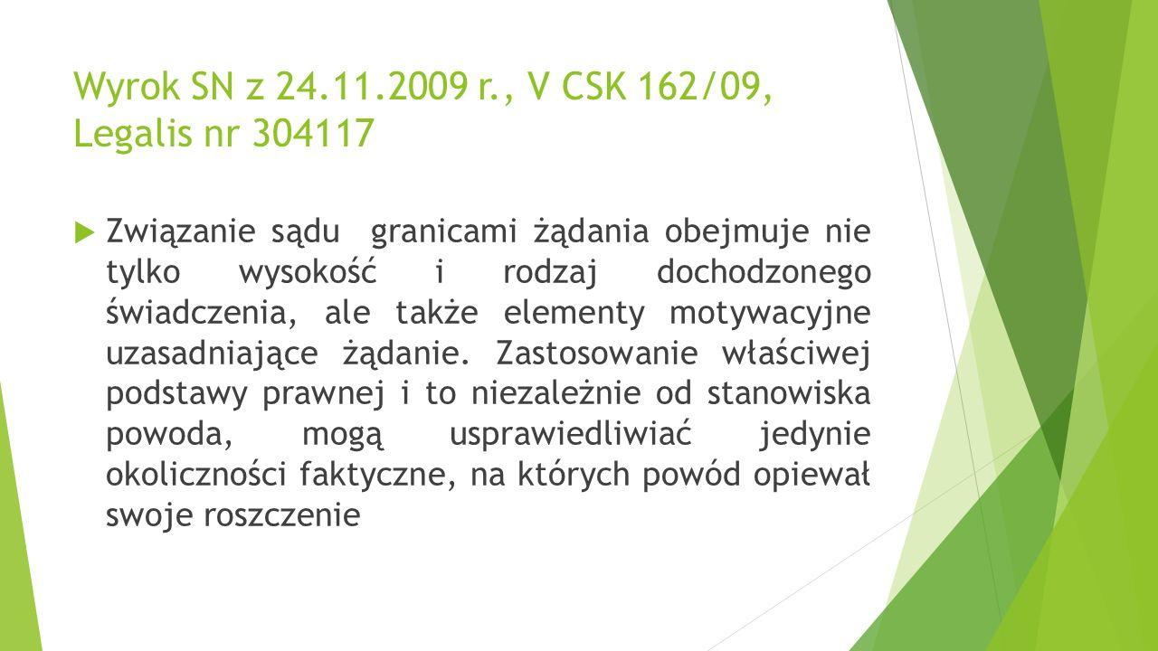 Wyrok SN z 24.11.2009 r., V CSK 162/09, Legalis nr 304117  Związanie sądu granicami żądania obejmuje nie tylko wysokość i rodzaj dochodzonego świadczenia, ale także elementy motywacyjne uzasadniające żądanie.
