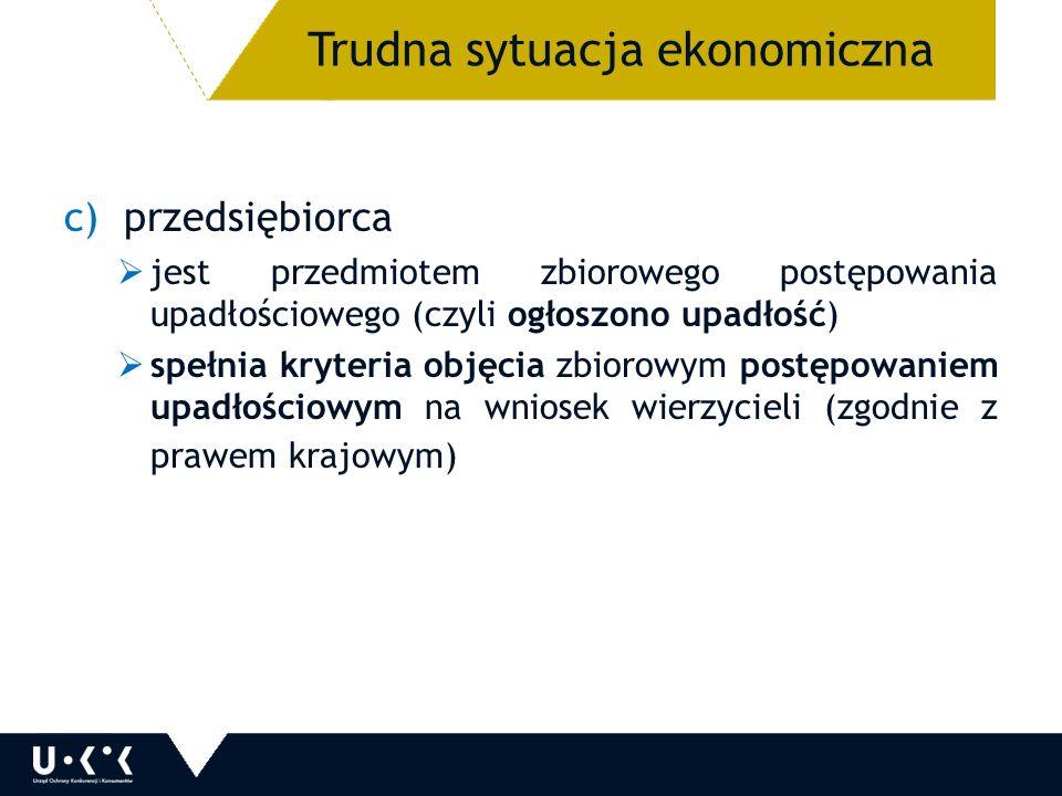 c)przedsiębiorca  jest przedmiotem zbiorowego postępowania upadłościowego (czyli ogłoszono upadłość)  spełnia kryteria objęcia zbiorowym postępowaniem upadłościowym na wniosek wierzycieli (zgodnie z prawem krajowym) 18 Trudna sytuacja ekonomiczna