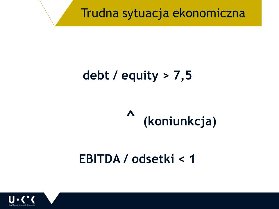 debt / equity > 7,5 ^ (koniunkcja) EBITDA / odsetki < 1 31 Trudna sytuacja ekonomiczna