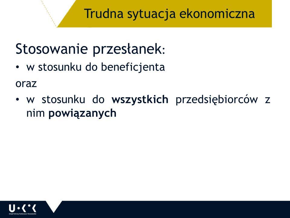 Stosowanie przesłanek : w stosunku do beneficjenta oraz w stosunku do wszystkich przedsiębiorców z nim powiązanych 36 Trudna sytuacja ekonomiczna