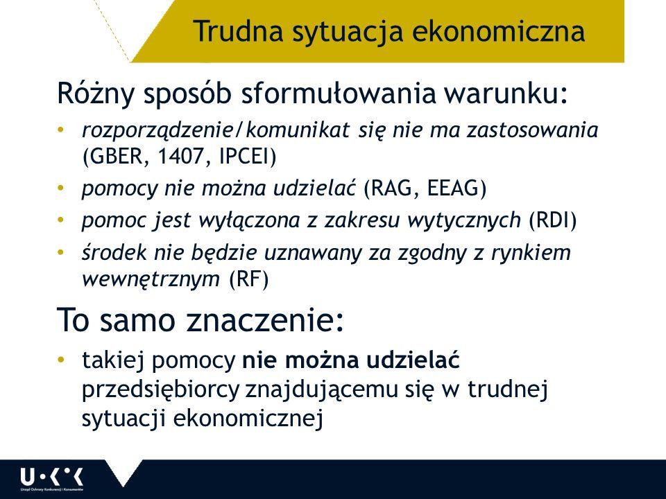 Różny sposób sformułowania warunku: rozporządzenie/komunikat się nie ma zastosowania (GBER, 1407, IPCEI) pomocy nie można udzielać (RAG, EEAG) pomoc jest wyłączona z zakresu wytycznych (RDI) środek nie będzie uznawany za zgodny z rynkiem wewnętrznym (RF) To samo znaczenie: takiej pomocy nie można udzielać przedsiębiorcy znajdującemu się w trudnej sytuacji ekonomicznej Trudna sytuacja ekonomiczna