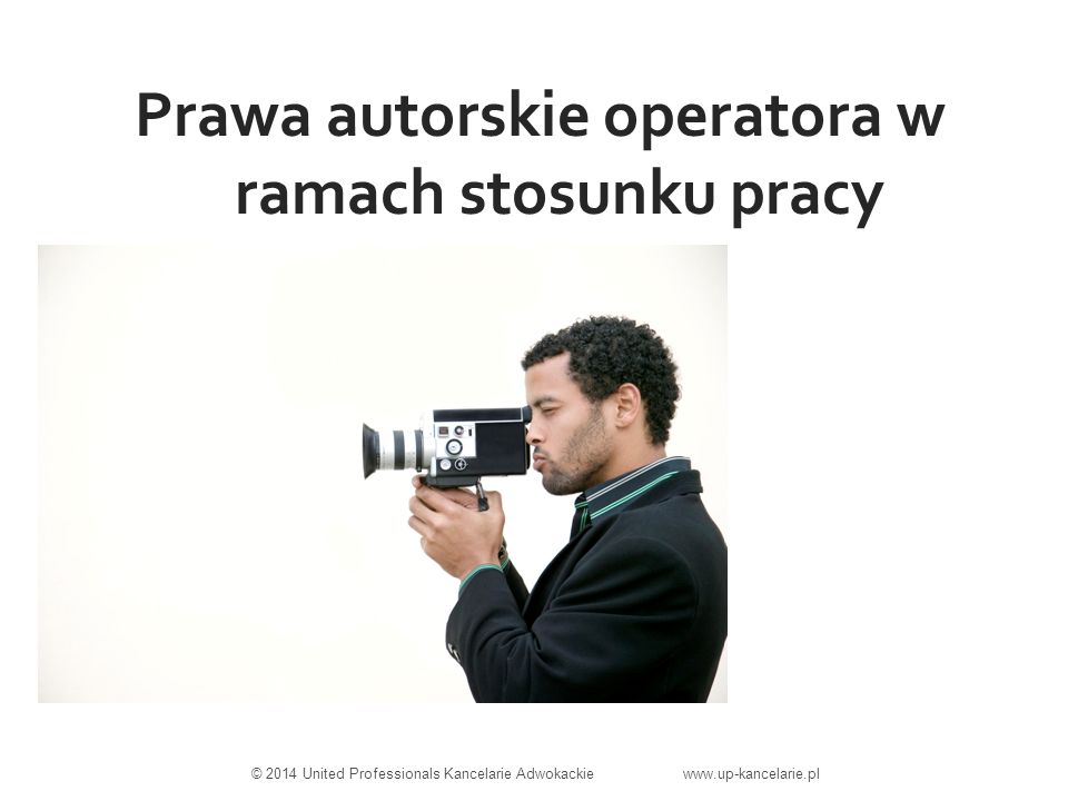 Prawa autorskie operatora w ramach stosunku pracy © 2014 United Professionals Kancelarie Adwokackie www.up-kancelarie.pl