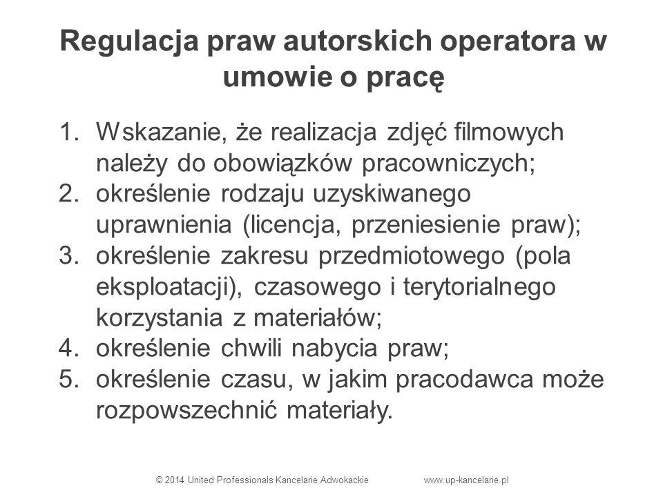 Regulacja praw autorskich operatora w umowie o pracę 1.Wskazanie, że realizacja zdjęć filmowych należy do obowiązków pracowniczych; 2.określenie rodzaju uzyskiwanego uprawnienia (licencja, przeniesienie praw); 3.określenie zakresu przedmiotowego (pola eksploatacji), czasowego i terytorialnego korzystania z materiałów; 4.określenie chwili nabycia praw; 5.określenie czasu, w jakim pracodawca może rozpowszechnić materiały.