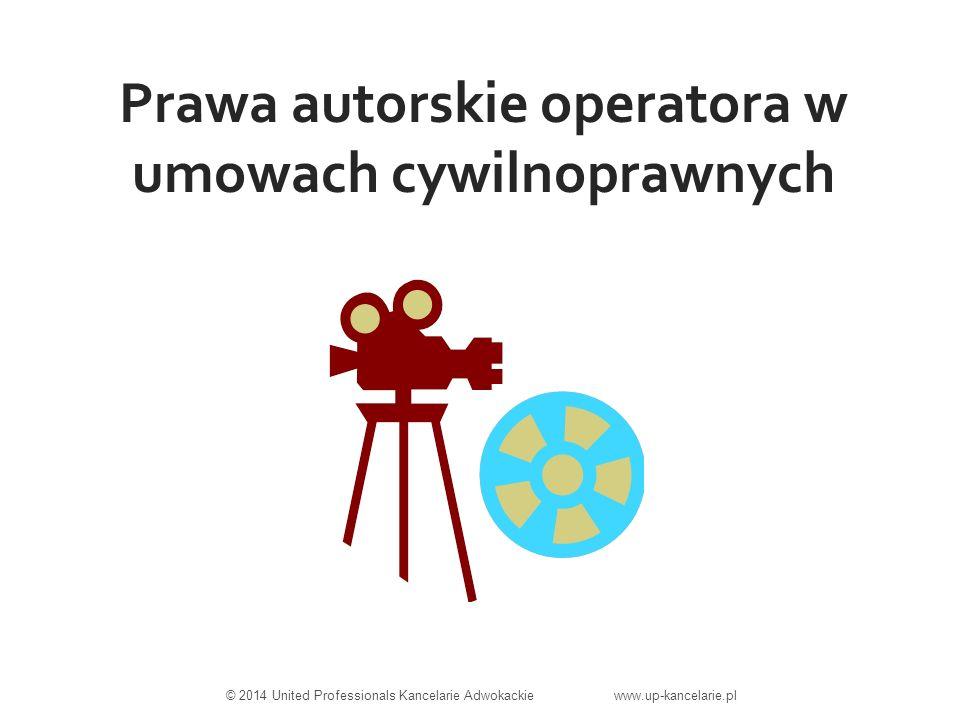 Prawa autorskie operatora w umowach cywilnoprawnych © 2014 United Professionals Kancelarie Adwokackie www.up-kancelarie.pl