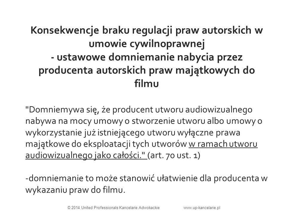 Konsekwencje braku regulacji praw autorskich w umowie cywilnoprawnej - ustawowe domniemanie nabycia przez producenta autorskich praw majątkowych do filmu Domniemywa się, że producent utworu audiowizualnego nabywa na mocy umowy o stworzenie utworu albo umowy o wykorzystanie już istniejącego utworu wyłączne prawa majątkowe do eksploatacji tych utworów w ramach utworu audiowizualnego jako całości. (art.