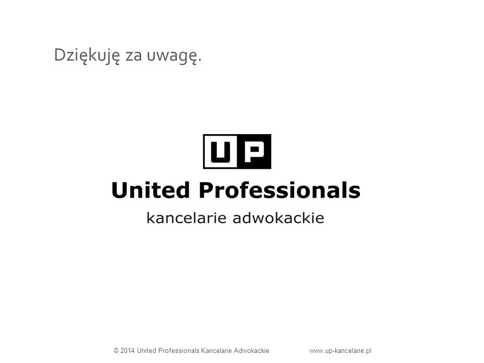 Dziękuję za uwagę. © 2014 United Professionals Kancelarie Adwokackie www.up-kancelarie.pl