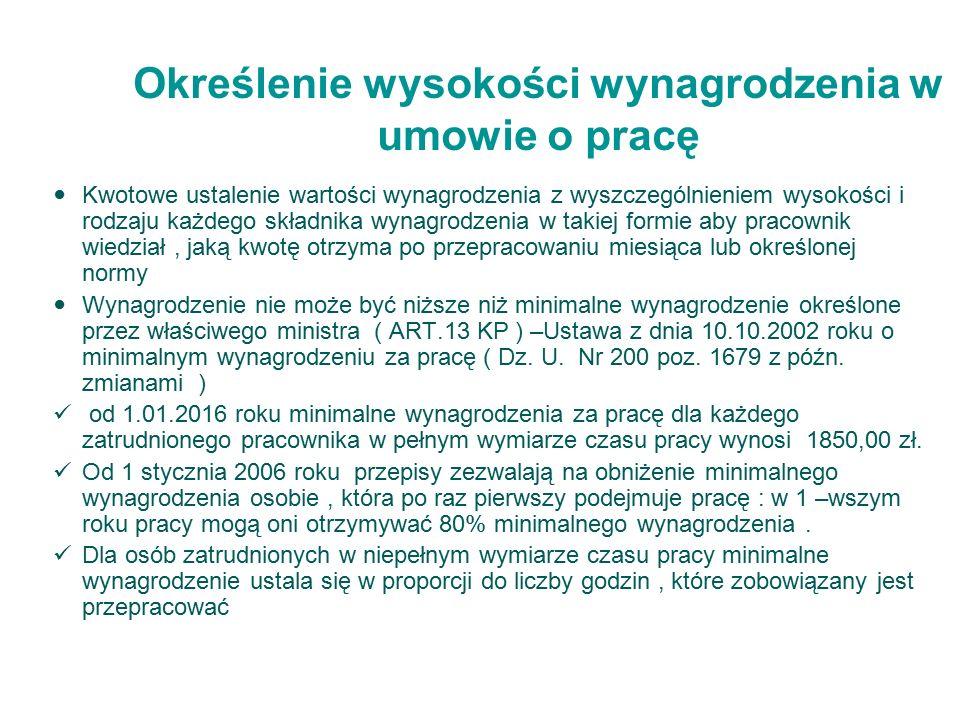 Określenie wysokości wynagrodzenia w umowie o pracę Kwotowe ustalenie wartości wynagrodzenia z wyszczególnieniem wysokości i rodzaju każdego składnika wynagrodzenia w takiej formie aby pracownik wiedział, jaką kwotę otrzyma po przepracowaniu miesiąca lub określonej normy Wynagrodzenie nie może być niższe niż minimalne wynagrodzenie określone przez właściwego ministra ( ART.13 KP ) –Ustawa z dnia 10.10.2002 roku o minimalnym wynagrodzeniu za pracę ( Dz.