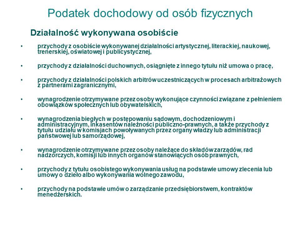 Podatek dochodowy od osób fizycznych Działalność wykonywana osobiście przychody z osobiście wykonywanej działalności artystycznej, literackiej, naukowej, trenerskiej, oświatowej i publicystycznej, przychody z działalności duchownych, osiągnięte z innego tytułu niż umowa o pracę, przychody z działalności polskich arbitrów uczestniczących w procesach arbitrażowych z partnerami zagranicznymi, wynagrodzenie otrzymywane przez osoby wykonujące czynności związane z pełnieniem obowiązków społecznych lub obywatelskich, wynagrodzenia biegłych w postępowaniu sądowym, dochodzeniowym i administracyjnym, inkasentów należności publiczno-prawnych, a także przychody z tytułu udziału w komisjach powoływanych przez organy władzy lub administracji państwowej lub samorządowej, wynagrodzenie otrzymywane przez osoby należące do składów zarządów, rad nadzorczych, komisji lub innych organów stanowiących osób prawnych, przychody z tytułu osobistego wykonywania usług na podstawie umowy zlecenia lub umowy o dzieło albo wykonywania wolnego zawodu, przychody na podstawie umów o zarządzanie przedsiębiorstwem, kontraktów menedżerskich.