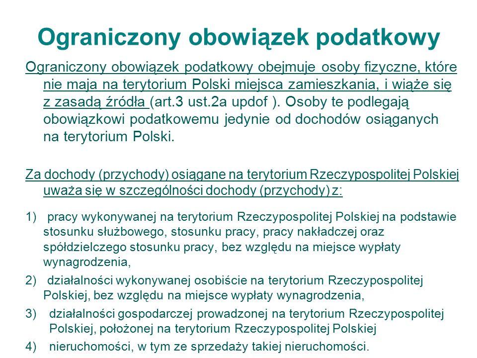 Ograniczony obowiązek podatkowy Ograniczony obowiązek podatkowy obejmuje osoby fizyczne, które nie maja na terytorium Polski miejsca zamieszkania, i wiąże się z zasadą źródła (art.3 ust.2a updof ).