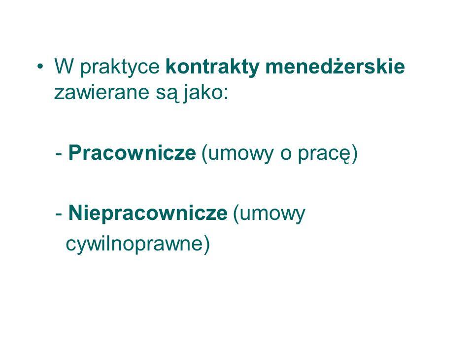 W praktyce kontrakty menedżerskie zawierane są jako:  - Pracownicze (umowy o pracę)  - Niepracownicze (umowy cywilnoprawne)